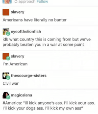 """America, a wonderful place of peace. . . Hashtags (ignore) 2017 boi savage cringe bork doggo pupper pokemon dankmemes kek 4chan edgy jetfuelcantmeltsteelbeams filthyfrank vaporwaves thelegend27 dankmemes: approach Follow  slavery  Americans have literally no banter  eye oft helionfish  idk what country this is coming from but we've  probably beaten you in a war at some point  slavery  I'm American  thescourge-sisters  Civil war  magicalana  #America: """"ill kick anyone's ass. I'll kick your ass.  I'll kick your dogs ass. I'll kick my own ass"""" America, a wonderful place of peace. . . Hashtags (ignore) 2017 boi savage cringe bork doggo pupper pokemon dankmemes kek 4chan edgy jetfuelcantmeltsteelbeams filthyfrank vaporwaves thelegend27 dankmemes"""