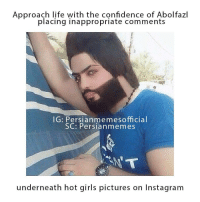 Abolfazl landed in Los Angeles last weekend. He really loves it, and every beautiful girl over there too.: Approach life with the confidence of Abolfazl  placing inappropriate comments  IG: Persianmemesofficial  SC: Persia nmemes  underneath hot girls pictures on Instagram Abolfazl landed in Los Angeles last weekend. He really loves it, and every beautiful girl over there too.