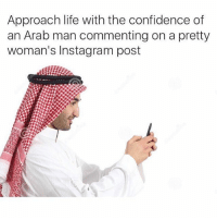 Approach life with the confidence of  an Arab man commenting on a pretty  woman's Instagram post down ur panty
