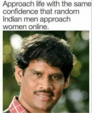 Open Bob: Approach life with the same  confidence that random  Indian men approach  women online. Open Bob