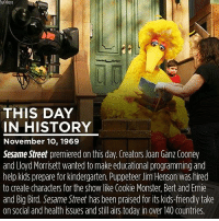 Happy birthday, Sesame Street🎈😍 Who else watched this show growing up?: APPROTO  THIS DAY  IN HISTORY  November 10, 1969  Sesame Street premiered on this day. Creators Joan Ganz Cooney  and Lloyd Morrisett wanted to make educational programming and  help kidsprepare for kindergarten. Puppeteer Jim Henson was hired  to create characters for the Show like Cookie Monster, Bert and Ernie  and Big Bird. Sesame Street has been praised for its kids-friendly take  on social and health issues and still airs today in over 40 countries Happy birthday, Sesame Street🎈😍 Who else watched this show growing up?