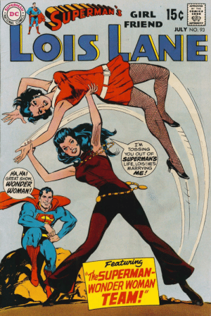 "Great show indeed: APPROVED  BY THE  COMICS  CODE  GIRL 15¢  FRIEND  MATIONAL  SURBRMAN  AUTHORITY  JULY NO. 93  LOiS LANE  OIS  I'M  TOSSING  YOU OUT OF  SUPERMAN'S  LIFE, LOIS!HE'S  MARRYING  ME!  HA,HA!  GREAT SHOW,  WONDER  WOMAN!  Featuring  ""The SUPERMAN-  WONDER WOMAN  TEAM!""  AN SO Great show indeed"
