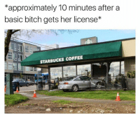 Basicness: approximately 10 minutes after a  basic bitch gets her license*  STARBUCKS COFFEE