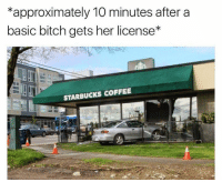starbucks coffee: approximately 10 minutes after a  basic bitch gets her license*  STARBUCKS COFFEE