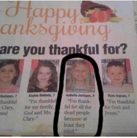 """clary: appu  are you thankful for?  Barhamn, 7 Keylee Bedsole, 7 Isabella Jerhigan,  thankful""""I'm thankful """"I'm thank-  Ryan Ingram, 7  I'm thankful  Clary, for my family,ful for all the for God and  and  God and Ms.dead people  Jesus.""""  Clary.  because at  least they  tried."""""""
