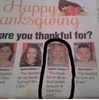"""give thanks: appy  are you thankful for?  uarfums, 7 Keylee Bedsole, 7  lsabella Jerhigan, 8  Ryan Ingram 7  """"Im thankful  thankful  I'm thankful  I'm thank  Clary, for my family  ful for all the  for God and  God and Ms.  dead people  Jesus.  Clary.""""  because at  least they  tried."""" give thanks"""