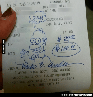 Julia is a really good server and she made a fan out of one of the directors from The Simpsons.omg-humor.tumblr.com: Apr 24, 2015 19:46:15  Opr:  POS T/N:  TERMINAL: 043  Julia  TULA  mnXXXXXXXX)  Exp. Date: XX/X  f:  (Н:  URCHASE  $71.00  TIP  #100,  TOTAL  uke  Sien x hihc B. Andu  Sign x  I agree to pay above total amount  according to card issuer agreement  (Merchant agreement if credit voucher)  ** MERCHANT COPY **  CНЕCK OUT MЕМЕРІХ.COM  MEMEPIX.COM Julia is a really good server and she made a fan out of one of the directors from The Simpsons.omg-humor.tumblr.com