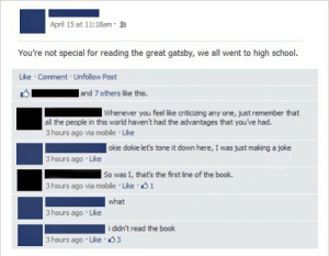 dat-chem-nerd:  This is the best picture : April 15 at 11:18am  You're not special for reading the great gatsby, we all went to high school.  Like Comment Unfollow Post  and 7 others like this.  Whenever you feel like criticizing any one, just remember that  all the people in this world haven't had the advantages that you've had.  3 hours ago via mobile Like  okie dokie let's tone it down here, I was just making a joke  3 hours ago Like  So was I, that's the first line of the book.  1  3 hours ago via mobile Like  what  3 hours ago Like  i didn't read the book  3 hours ago Like s 3 dat-chem-nerd:  This is the best picture