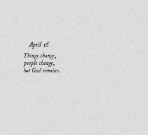 people change: April 16  Things change,  people change,  but God remains.