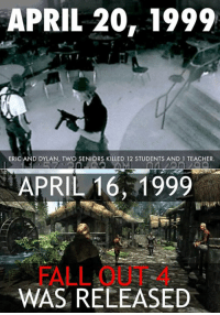 Ohh, God. LOL ~The Prez: APRIL 20, 1999  ERIC AND DYLAN, TWO SENIORS KILLED 12 STUDENTS AND 1 TEACHER.  APRIL 16, 1999  WAS RELEASED Ohh, God. LOL ~The Prez