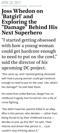 "Bad, Batman, and Crime: APRIL 20, 2017  9:46am PT by Mia Galuppo, Aaron Couch  Joss Whedon on  'Batgirl' and  Exploring the  ""Damage"" Behind His  Next Superhero   ""I started getting obsessed  with how a young woman  could get hardcore enough  to need to put on the cowl  said the director of  upcoming DC project.  his   ""She came up, and I started getting obsessed  with how a young woman could get hardcore  enough to need to put on the cowl. Like, what's  her damage?"" he told Heat Vision.  He noted that unlike Batman, Batgirl has no  childhood tragedy that forced her into a life of  crime fighting.  ""She didn't have her parents killed in an alley.  Who is this person, who decides _ rather than  being forced to by their childhood trauma  decides to pick up this life?"" he said. ""How  intense and driven that person is I just  couldn't stop thinking about it."" bruce-wqyne:  thefingerfuckingfemalefury:  starrcat: thefingerfuckingfemalefury:   natsmiscblog:  kittykat8311:   out-there-on-the-maroon:   the-catholic-geek:  mangaluva:  markhamillz: I want to die. That phrase ""what's her damage"" is what really scares me here IE he thinks he's gotta damage her to make her Batgirl because he has literally zero concept of who Barbara Gordon is as a person IE we're probably gonna have to see Babs put through some act of extreme violence (oh god please don't let it be sexual violence PLEASE) to traumatize her into becoming Batgirl Seriously what is wrong with her dressing like Batman for a party just to piss off her dad and winding up stopping a coupla supervillains and deciding to keep doing it because this shit's awesome and no, Batman, you don't get to tell her to stop, you don't get to tell her ANYTHING because she's not your sidekick Lil Dick Grayson making heart eyes in the background the whole time Seriously Joss there is nothing wrong with that concept, you can make a woman into a badass without damaging her first   I don't know anything about Batgirl and this sounds awful  Keep Joss Whedon away from all women, and especially young women.   This sounds disastrous   @thefingerfuckingfemalefury have you heard about this bullshit? I'm hoping that the bad publicity about Joss Whedon that came out recently will get DC to kick him off the movie and put someone…ANYONE…else on this film    She admired her dad who was a cop and she wanted to be a hero like him.  In Joss Whedon world, no hero can just…be a hero because they want to help peopleEvery hero has to have some Dark Terrible Thing driving them to be a hero or forcing them to be a hero because Joss Whedon is so cynical he can't imagine human beings just wanting to be GOOD to each other  Sure, you can't be a hero just because you're a good person who wants to fight crime like her father whom she admires so much. Nooo. Definitely not. You must go through some trauma first, everybody knows that"