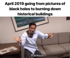 It really do be like that: April 2019 going from pictures of  black holes to burning down  historical buildings  Parkour!  u/ibbo55 It really do be like that