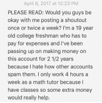 Notice for my account: My priority is keeping you guys happy. Please comment below. 👇🏻Thanks for helping me make a decision.: April 8, 2017 at 12:23 PM  PLEASE READ: Would you guys be  okay with me posting a shoutout  once or twice a week? I'm a 19 year  old college freshman who has to  pay for expenses and l've been  passing up on making money on  this account for 2 1/2 years  because I hate how other accounts  spam them. only work 4 hours a  week as a math tutor because I  have classes so some extra money  would really help Notice for my account: My priority is keeping you guys happy. Please comment below. 👇🏻Thanks for helping me make a decision.