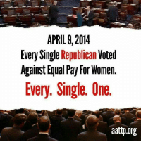 Remember this in November. Vote them out!  Thanks to Americans Against the Tea Party: APRIL 9, 2014  Every Single Republican  Voted  Against Equal Pay For Women  Every. Single. Une  aattp.org Remember this in November. Vote them out!  Thanks to Americans Against the Tea Party