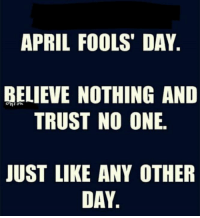 ~southern momma~: APRIL FOOLS DAY  BELIEVE NOTHING AND  TRUST NO ONE.  JUST LIKE ANY OTHER  DAY ~southern momma~