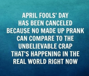 Memes, Prank, and The Real: APRIL FOOLS' DAY  HAS BEEN CANCELED  BECAUSE NO MADE UP PRANK  CAN COMPARE TO THE  UNBELIEVABLE CRAP  THAT'S HAPPENING IN THE  REAL WORLD RIGHT NOW Seems legit...