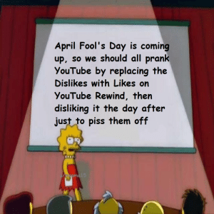 Prank, Tbh, and Tumblr: April Fool's Day is coming  up, so we should all prank  YouTube by replacing the  Dislikes with Likes on  YouTube Rewind, then  disliking it the day after  just to piss them off  u/msama  15 srsfunny:  I think that'd be a neat prank tbh