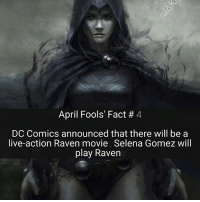 Justin Bieber, Memes, and Selena Gomez: April Fools' Fact 4  DC Comics announced that there will be a  live-action Raven movie. Selena Gomez will  play Raven Justin Bieber is playing Beast Boy 🐢🙄 April Fools' 😈😂 - - - DC Comics Raven BeastBoy Titans Starfire Cyborg Robin KidFlash Aqualad Nightwing Deathstroke YoungJustice Supergirl TeenTitans DCEU DCRebirth DCComics