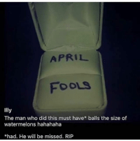 Memes, April Fools, and April: APRIL  FOOLS  Illy  The man who did this must have* balls the size of  watermelons hahahaha  *had. He will be missed. RIP