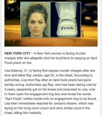 "she ruined her life. But I respect her for doing that. That ain't something to joke about.: APRIL  FOOLS  NEW YORK CITY A New York woman is facing murder  charges after she allegedly shot her boyfriend for playing an April  Fools prank on her.  Lisa Estevez, 31, is facing first degree murder charges after she  shot and killed Ray Jordan, age 25, in the chest. According to  authorities, Lisa shot Ray after an April fools prank had gone  terribly wrong. Authorities say Ray, who had been dating Lisa for  3 years, apparently got on his knees and proposed to Lisa, only  to them open the engagement ring box and reveal the words  ""April Fools"" written inside with no engagement ring to be found  Lisa then immediately reached for Jordan's firearm, which was  laying on the living room couch and shot Jordan once in the  chest, killing him instantly. she ruined her life. But I respect her for doing that. That ain't something to joke about."