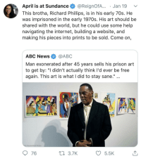 """How does someone come back so strong after wrongfully being locked up for 45 years.: April is at Sundance @ReignofA... . Jan 19  This brotha, Richard Phillips, is in his early 70s. He  was imprisoned in the early 1970s. His art should be  shared with the world, but he could use some help  navigating the internet, building a website, and  making his pieces into prints to be sold. Come on,  ABC News @ABC  Man exonerated after 45 years sells his prison art  to get by: """"I didn't actually think I'd ever be free  again. This art is what I did to stay sane.""""  Associated Press  76  3.7K  5.5 How does someone come back so strong after wrongfully being locked up for 45 years."""