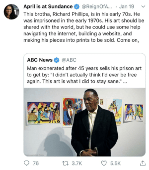"""How does someone come back so strong after wrongfully being locked up for 45 years. by Summy1XD MORE MEMES: April is at Sundance @ReignofA... . Jan 19  This brotha, Richard Phillips, is in his early 70s. He  was imprisoned in the early 1970s. His art should be  shared with the world, but he could use some help  navigating the internet, building a website, and  making his pieces into prints to be sold. Come on,  ABC News @ABC  Man exonerated after 45 years sells his prison art  to get by: """"I didn't actually think I'd ever be free  again. This art is what I did to stay sane.""""  Associated Press  76  3.7K  5.5 How does someone come back so strong after wrongfully being locked up for 45 years. by Summy1XD MORE MEMES"""