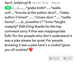 Cookies, Funny, and Omg: April_ladybug18 Oct 27, 2016 | Report  TOP) grabs knife..walks  out*...*knocks at the author door*.*stabs  author 5 times* ..*closes door  *walks  home*...x_x)«author (*-*)«me *laughs  creepily* Edit:Omg thanks for the top  comment sorry if that was inappropriate  Edit: For the people who don't understand it  was a joke please be quiet. For people  knowing it was a joke here's a cookie*gives  you all cookies*  4486  342 OMG talking about killing people makes me so random and funny!! Here's a cookie!