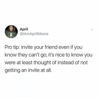Relatable, Pro, and April: April  @lAmAprilMoore  Pro tip: invite your friend even if you  know they can't go, it's nice to know you  were at least thought of instead of not  getting an invite at all. in 2019 we're inviting everyone to events!!