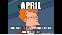 Tumblr, Http, and April: APRIL  NOT SURE IFITSAMONTH ORAN  ACEINHIBITOR  memegenerator.net @studentlifeproblems