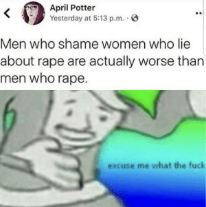 OC Hopefully by LilTacoboi MORE MEMES: April Potter  Yesterday at 5:13 p.m.  Men who shame women who lie  about rape are actually worse than  men who rape.  excuse me what the fuck OC Hopefully by LilTacoboi MORE MEMES