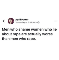 Food, Fucking, and Hungry: April Potter  Yesterday at 6:13 PM  Men who shame women who lie  about rape are actually worse  than men who rape. I'm so fucking hungry man wtf , I need food , these Iraq niggas don't feed you Bro fuck this shit 😤😤