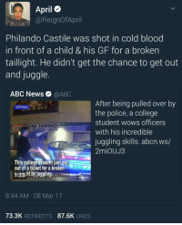Abc, Blackpeopletwitter, and College: April  @ReignofApril  Philando Castile was shot in cold blood  in front of a child& his GF for a broken  taillight. He didn't get the chance to get out  and juggle.  ABC News @ABC  After being pulled over by  the police, a college  student wows officers  with his incredible  juggling skills. abcn.ws/  2miOUJ3  UCA Police  BAR-B-OUE  NOW HIRING  PLY 2:00 4:00  This college student just got r  out of a ticket for a broken  1:23sht byjuggling  8:44 AM 08 Mar 17  73.3K RETWEETS 87.6K LIKES <p>That kid is on the front page for juggling his way out a traffic stop, but we can't even walk away with our lives 😒 (via /r/BlackPeopleTwitter)</p>