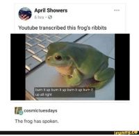 burn: April Showers  6 hrs  Youtube transcribed this frog's ribbits  burn it up burn it up burn it up burn it  up all right  cosmictuesdays  The frog has spoken  funny.Ce  funny.ce