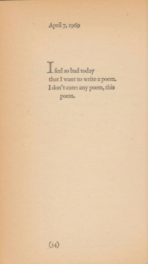 Bad, Today, and Poem: April7, 1969  feel so bad today  that I want to write a poem.  I don't care: any poem, this  poem.  (54)