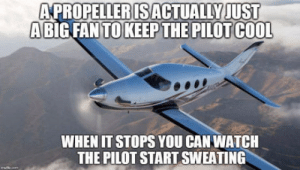 Cool, Watch, and Yes: APROPELLERISACTUALLYJUST  ABIG FAN TOKEEP THE PILOT COOL  WHEN IT STOPS YOU CAN WATCH  THE PILOT START SWEATING Yes, thats exactly what the prop is for!