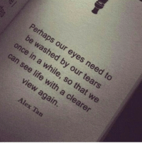 aps: aps o  ur eyes need to  by our tears  e washed  once in  so that  we  a clearer  view  again