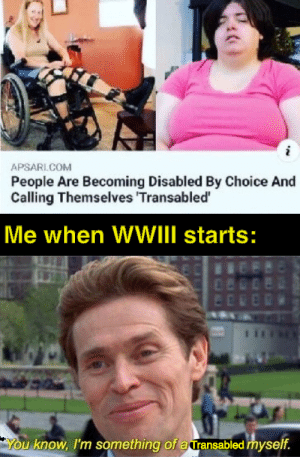 big brain by CreedBratton__ MORE MEMES: APSARI.COM  People Are Becoming Disabled By Choice And  Calling Themselves 'Transabled'  Me when WWIII starts:  480  ED  You know, I'm something of a ransabled myself. big brain by CreedBratton__ MORE MEMES