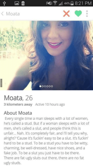 She gets it. (c/o): AQ ,d 4496 8:21 PM  < Moata  Moata, 26  3 kilometers away Active 10 hours ago  About Moata  Every single time a man sleeps with a lot of women,  he's called a stud. But if a woman sleeps with a lot of  men, she's called a slut, and people think this is  unfair... Nah. It's completely fair, and Il tell you why,  alright? 'Cause it's fuckin' easy to be a slut. It's fuckin  hard to be a stud. To be a stud you have to be witty,  charming, be well-dressed, have nice shoes, and a  fake job. To be a slut you just have to be there.  There are fat ugly sluts out there, there are no fat  ugly studs. She gets it. (c/o)