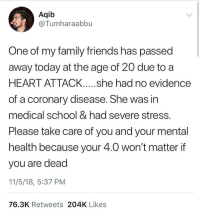 Truth 🙌🙏 https://t.co/wVlwOZ0mLo: Aqib  @Tumharaabbu  One of my family friends has passed  away today at the age of 20 due to a  HEART ATTACK....she had no evidence  of a coronary disease. She was in  medical school & had severe stress.  Please take care of you and your mental  health because your 4.0 won't matter if  you are dead  11/5/18, 5:37 PM  76.3K Retweets 204K Likes Truth 🙌🙏 https://t.co/wVlwOZ0mLo