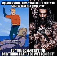 "If Aqua-Moa stole my girlfriend, I'd apologize. Oh wait, don't have one 😂😂😭 -Shazam ⚡️: AQUAMAN WENT FROM ""PLEASURE TO MEET YOU  SIR, I'LL HAVE HER HOME BY 9""  usćic  TO ""THE OCEAN ISN'T THE  ONLY THING THATLL BE WETTONIGHT If Aqua-Moa stole my girlfriend, I'd apologize. Oh wait, don't have one 😂😂😭 -Shazam ⚡️"