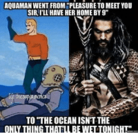 "laughoutloud-club:  Like a waterfall ??: AQUAMAN WENT FROM ""PLEASURE TO MEET YOU  SIR,I'LL HAVE HER HOME BY 9""  TO ""THE OCEAN ISN'T THE  ONLY THING THATILL BE WET TONIGHT laughoutloud-club:  Like a waterfall ??"