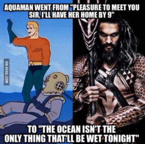 "Apparently, Khal Drogo is getting his own movie: AQUAMAN WENT FROM ""PLEASURE TO MEET YOU  SIR,I'LL HAVE HER HOME BY 9""  TO ""THE OCEANISN'T THE  ONLY THING THATLL BE WET TONIGHT Apparently, Khal Drogo is getting his own movie"