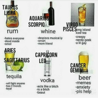 pis: AQUAR  SCORPIO  rum  whine PlSCESong island  iced tea  creepy  nerdy geek  -a lil gay  -hates everyone  despises musical.ly  .smart  dead inside  smo  mom friend  RIES  AGITTARIUS LEQ  ㄇ  CAPRICORN  CANCER  GEMIM  tequila  beer  -memes  -anxiety  -pis help  vodka  will fight anyone  -has 2 friends  -acts like a bitch  -is a bitch  beaut  loyal