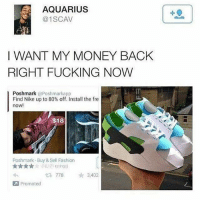 Fashion, Fucking, and Money: AQUARIUS  @1SCAV  I WANT MY MONEY BACK  RIGHT FUCKING NOW  Poshmark aPoshmarkapp  Find Nike up to 80% off. Install the fre  now!  $18  Poshmark-Buy & Sell Fashion  (10,171 ratings)  2.778  わ  ★ 3,402  Promoted 🤣😂🤣😂