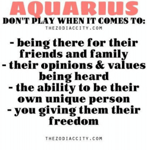 Family, Friends, and Aquarius: AQUARIUS  DON'T PLAY WHEN IT COMES TO:  THEZODIACCITY.COM  - being there for their  friends and family  - their opinions & values  being heard  the ability to be their  own unique person  you giving them their  freedom  THEZODIACCITY. COM July 9, Abdominal pain, possible digestion problems. Paying  ….....FULL HOROSCOPE: http://horoscope-daily-free.net/aquarius