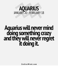 Fire, Regret, and Aquarius: AQUARIUS  JANUARY 20- FEBRUARY 18  Aquarius willnever mind  doing something aazw  and they will never regret  doing it.  Zodiac Mind .com Jan 31, 2017. Your euphoria lasts. You are lighting the fire of passion wherever you show up. You  ............FOR FULL HOROSCOPE VISIT: http://horoscope-daily-free.net/aquarius