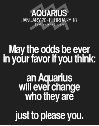 Sep 22, 2016. You only care about interest, and a little too much too. You fulfill your own desires. Your self-love is at it's peak. Somebody is handling it, but the question is for how  .....FOR FULL HOROSCOPE VISIT: http://horoscope-daily-free.net/aquarius: AQUARIUS  JANUARY 20- FEBRUARY 18  Z o d i a c M ind. CO m  May the odds be ever  in your favor if you think:  an Aquarius  will ever change  who they are  just to please you. Sep 22, 2016. You only care about interest, and a little too much too. You fulfill your own desires. Your self-love is at it's peak. Somebody is handling it, but the question is for how  .....FOR FULL HOROSCOPE VISIT: http://horoscope-daily-free.net/aquarius