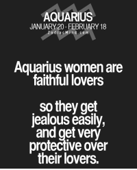 Jealous, Aquarius, and Free: AQUARIUS  JANUARY 20- FEBRUARY 18  Z o d i a c M ind. CO m  Aquarius women are  faithful lovers  so they get  jealous easily,  and get very  protective over  their lovers. Aug 7, 2016. Today you will be distinct in expressing your feelings, so it is ......FOR FULL HOROSCOPE VISIT: http://horoscope-daily-free.net/aquarius