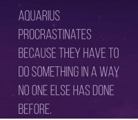 procrastinates: AQUARIUS  PROCRASTINATES  BECAUSE THEY HAVE TO  DO SOMETHING IN A WAY  NO ONE ELSE HAS DONE  BEFORE