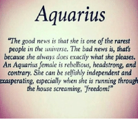 "Bad, News, and Aquarius: Aquarius  ""The good news is that she is one of the rarest  people in the universe. The bad news is, that's  because she always does exactly what she pleases.  An Aquarius female is rebellious, headstrong, and  contrary. She can be selfishly independent and  exasperating, especially when she is running through  the house screaming, freedom!"""